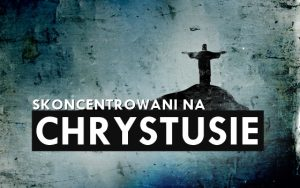 Skoncentrowani na Chrystusie